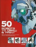 50 Robots To Draw And Paint: Create Fantastic Robot Characters For Comics, Computer Games, And Graphic Novels