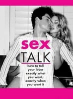 Sex Talk: How To Tell Your Lover Exactly What You Want, Exactly When You Want It