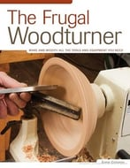 The Frugal Woodturner: Make And Modify All The Tools And Equipment You Need