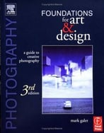 Photography Foundations For Art And Design, 3 Edition: A Practical Guide To Creative Photography