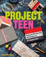 Project Teen: Handmade Gifts Your Teen Will Love 21 Projects To Sew