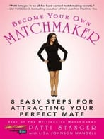 Become Your Own Matchmaker: 8 Easy Steps For Attracting Your Perfect Mate