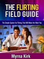 The Flirting Field Guide: The Simple System For Flirting That Will Make Her Want You