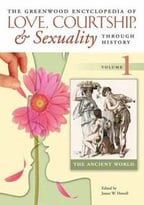 The Greenwood Encyclopedia Of Love, Courtship, And Sexuality Through History