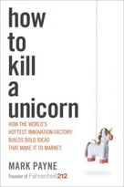 How To Kill A Unicorn: How The World'S Hottest Innovation Factory Builds Bold Ideas That Make It To Market