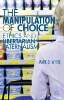 The Manipulation Of Choice: Ethics And Libertarian Paternalism
