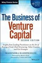 The Business Of Venture Capital: Insights From Leading Practitioners On The Art Of Raising A Fund, Deal Structuring, Value Creation, And Exit Strategies, 2nd Edition