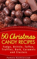 50 Christmas Candy Recipes – Fudge, Brittle, Toffee, Truffles, Bark, Caramels And Clusters