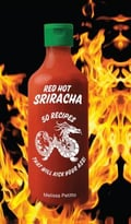Red Hot Sriracha: 50 Recipes That Will Kick Your Ass!