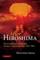 After Hiroshima: The United States, Race And Nuclear Weapons In Asia, 1945-1965