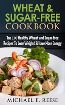 Wheat & Sugar-Free Cookbook: Top 100 Healthy Wheat And Sugar-Free Recipes To Lose Weight & Have More Energy