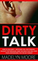 Dirty Talk: How To Talk Dirty– With Over 100+ Simple Sexy Phrases, Naughty Text Messages, Kinky Sex Ideas That Will Have Your Lover Begging You For Sex Tonight