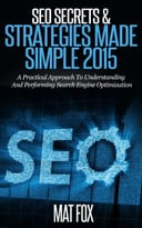 Seo Secrets & Strategies Made Simple 2015: A Practical Approach To Understanding And Performing Search Engine Optimization