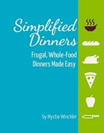 Simplified Dinners: Frugal, Whole-Food Dinners Made Easy