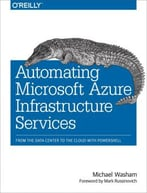 Automating Microsoft Azure Infrastructure Services: From The Data Center To The Cloud With Powershell
