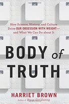 Body Of Truth: How Science, History, And Culture Drive Our Obsession With Weight