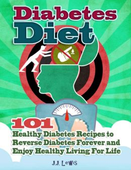 Diabetes Diet: 101 Healthy Diabetes Recipes To Reverse Diabetes Forever And Enjoy Healthy Living For Life