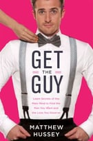 Get The Guy: Learn Secrets Of The Male Mind To Find The Man You Want And The Love You Deserve: How To Find, Attract, And Keep Your Ideal Mate