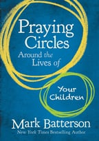 Praying Circles Around The Lives Of Your Children By Mark Batterson