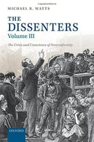 The Dissenters: Volume Iii: The Crisis And Conscience Of Nonconformity