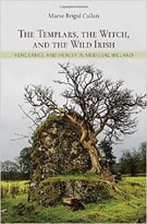 The Templars, The Witch, And The Wild Irish: Vengeance And Heresy In Medieval Ireland