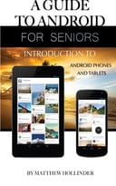 A Guide To Android For Seniors: Introduction To Android Phones And Tablets