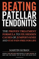 Beating Patellar Tendonitis: The Proven Treatment Formula To Fix Hidden Causes Of Jumper'S Knee And Stay Pain-Free For Life