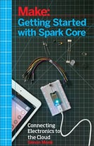 Make: Getting Started With Spark Core And Photon: Connecting Electronics Projects To The Cloud With Wi-Fi (Early Release)