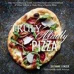 Truly Madly Pizza: One Incredibly Easy Crust, Countless Inspired Combinations & Other Tidbits To Make Pizza A Nightly Affair