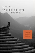 Vanishing Into Things: Knowledge In Chinese Tradition