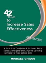 42 Rules To Increase Sales Effectiveness: A Practical Guidebook For Sales Reps, Sales Managers And Anyone Looking To Improve…
