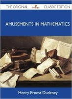 Amusements In Mathematics – The Original Classic Edition By Henry Ernest Dudeney