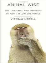 Animal Wise: The Thoughts And Emotions Of Our Fellow Creatures By Virginia Morell