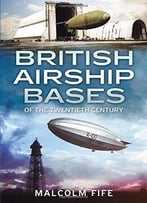 British Airship Bases Of The Twentieth Century