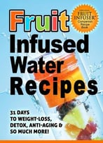 Fruit Infused Water Recipes: 31 Days To Weight-Loss, Detox, Anti-Aging & So Much More!