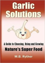 Garlic Solutions: A Guide To Choosing, Using And Growing Nature'S Super Food