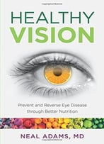 Healthy Vision: Prevent And Reverse Eye Disease Through Better Nutrition