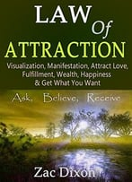 Law Of Attraction: Visualization, Manifestation, Attract Love, Fulfillment, Wealth, Happiness & Get What You Want