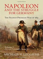 Napoleon And The Struggle For Germany: The Franco-Prussian War Of 1813 (Volume 1)