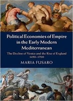 Political Economies Of Empire In The Early Modern Mediterranean: The Decline Of Venice And The Rise Of England