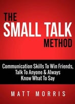 Small Talk Method: Communication Skills To Win Friends, Talk To Anyone, And Always Know What To Say