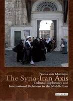 Syria-Iran Axis : Cultural Diplomacy And International Relations In The Middle East