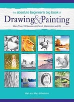 The Absolute Beginner'S Big Book Of Drawing And Painting