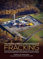 The Human And Environmental Impact Of Fracking: How Fracturing Shale For Gas Affects Us And Our World