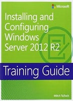 Training Guide: Installing And Configuring Windows Server 2012 R2