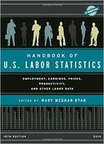 Handbook Of U.S. Labor Statistics 2015: Employment, Earnings, Prices, Productivity, And Other Labor Data