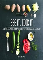 See It, Cook It: Easy-To-Do, Fool-Proof Recipes For The Would-Be Gourmet