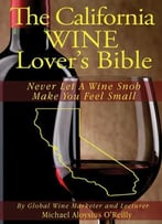 The California Wine Lover'S Bible: Never Let A Wine Snob Make You Feel Small