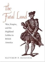 The Fatal Land: War, Empire, And The Highland Soldier In British America