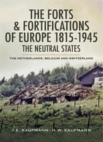 The Forts And Fortifications Of Europe 1815- 1945: The Neutral States: The Netherlands, Belgium And Switzerland
